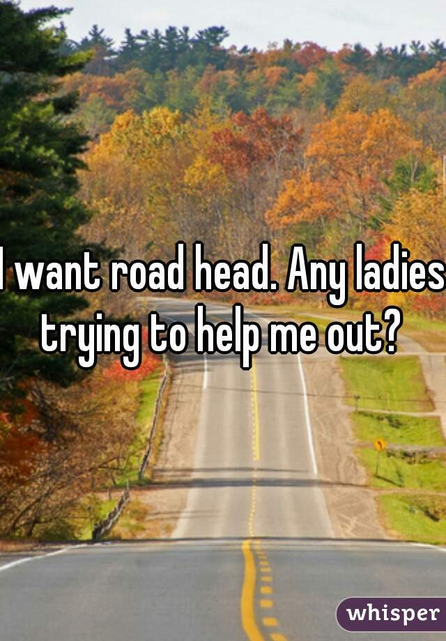 I want road head. Any ladies trying to help me out?