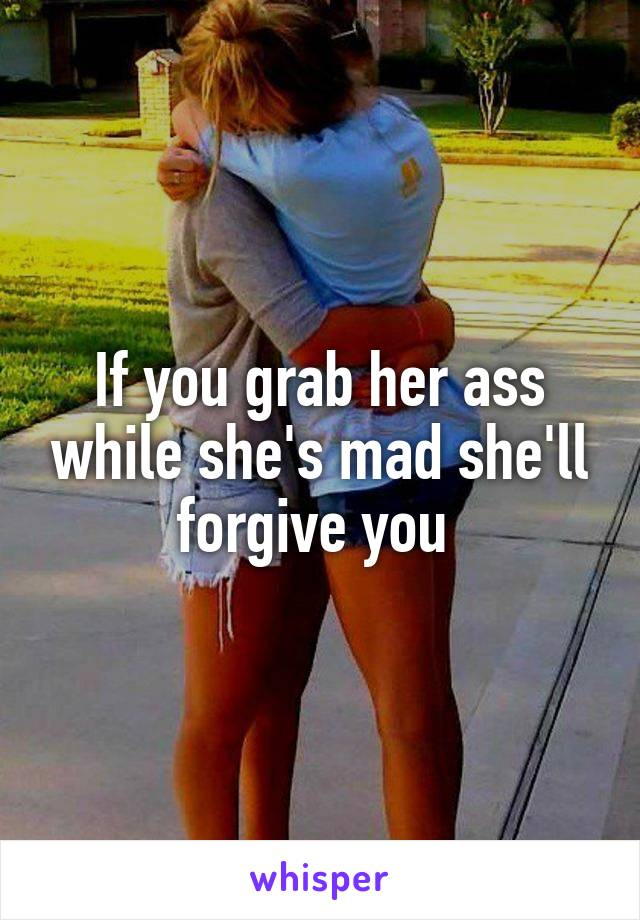 If you grab her ass while she's mad she'll forgive you