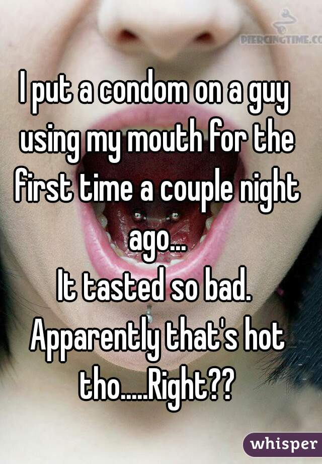 I put a condom on a guy using my mouth for the first time a couple night ago... It tasted so bad. Apparently that's hot tho.....Right??