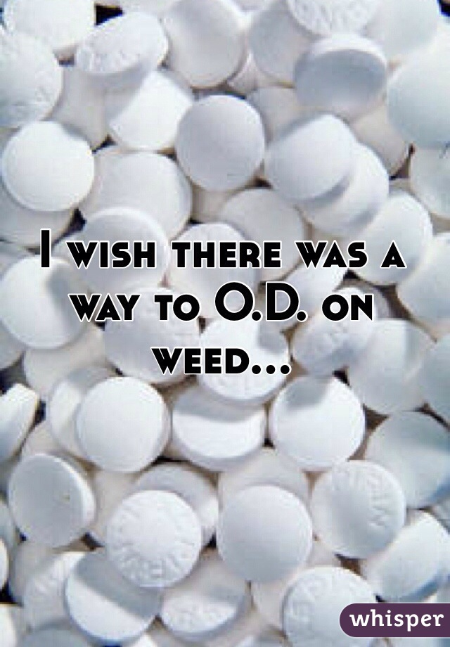 I wish there was a way to O.D. on weed...
