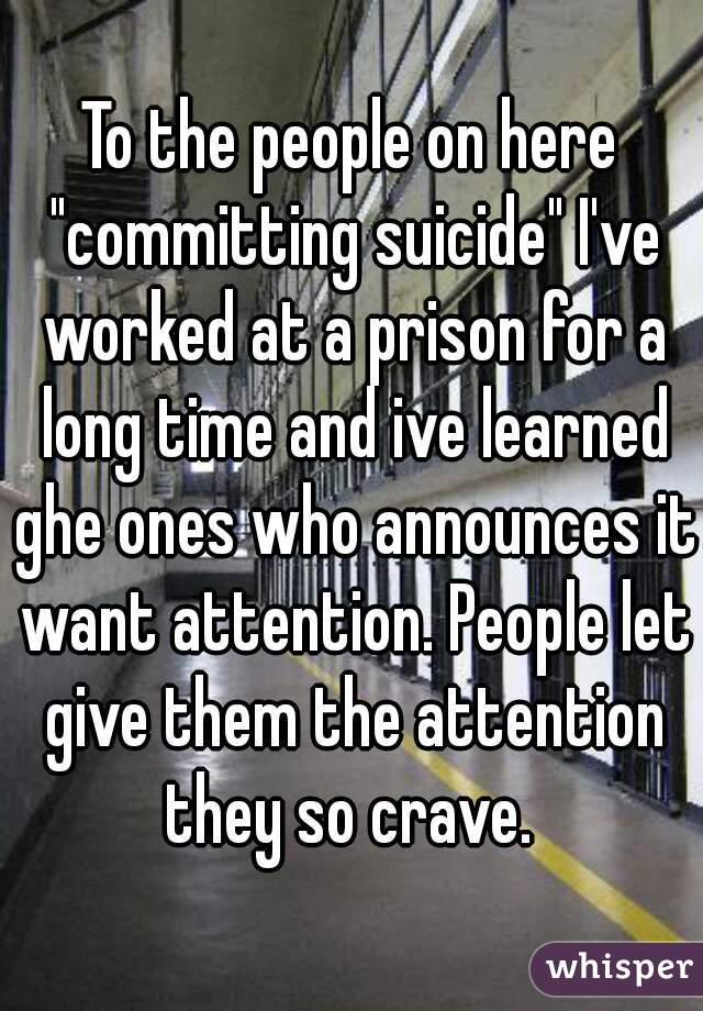 "To the people on here ""committing suicide"" I've worked at a prison for a long time and ive learned ghe ones who announces it want attention. People let give them the attention they so crave."