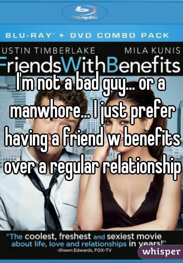 I'm not a bad guy... or a manwhore... I just prefer having a friend w benefits over a regular relationship