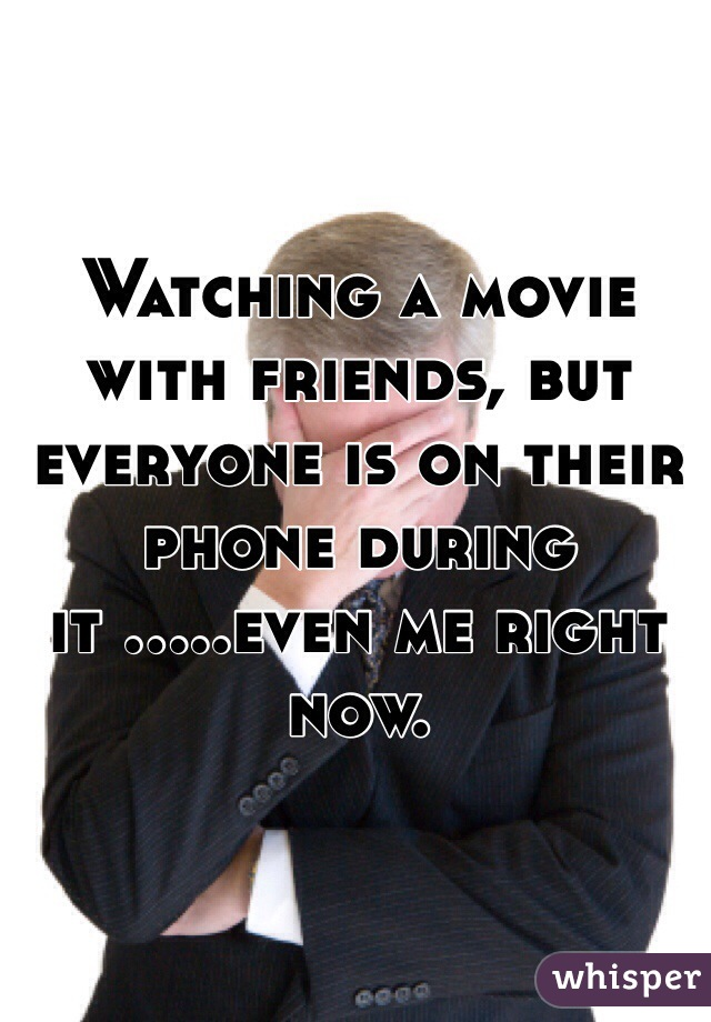 Watching a movie with friends, but everyone is on their phone during it .....even me right now.