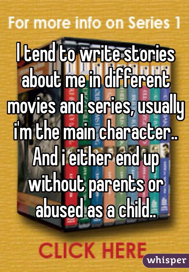 I tend to write stories about me in different movies and series, usually i'm the main character.. And i either end up without parents or abused as a child..