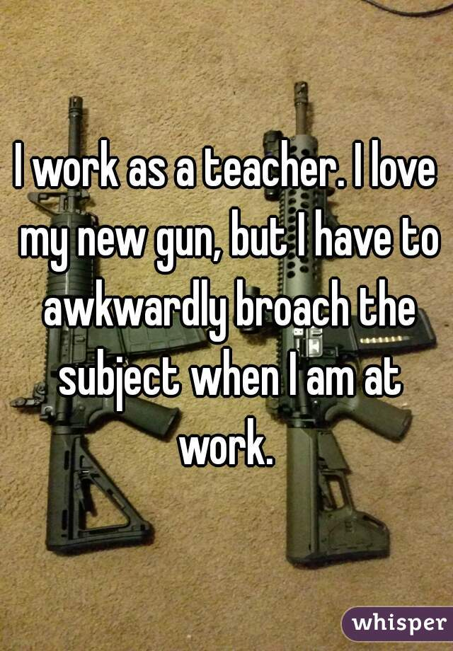 I work as a teacher. I love my new gun, but I have to awkwardly broach the subject when I am at work.