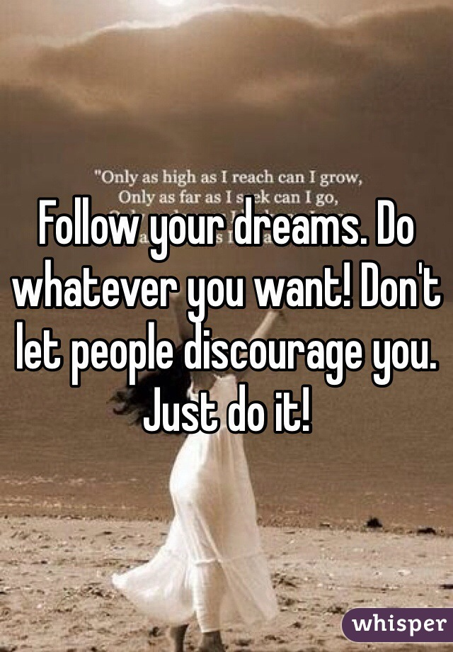 Follow your dreams. Do whatever you want! Don't let people discourage you. Just do it!