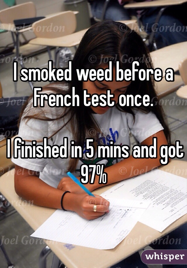 I smoked weed before a French test once.   I finished in 5 mins and got 97%