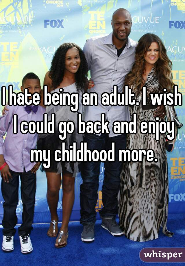 I hate being an adult. I wish I could go back and enjoy my childhood more.