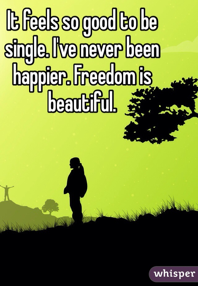 It feels so good to be single. I've never been happier. Freedom is beautiful.