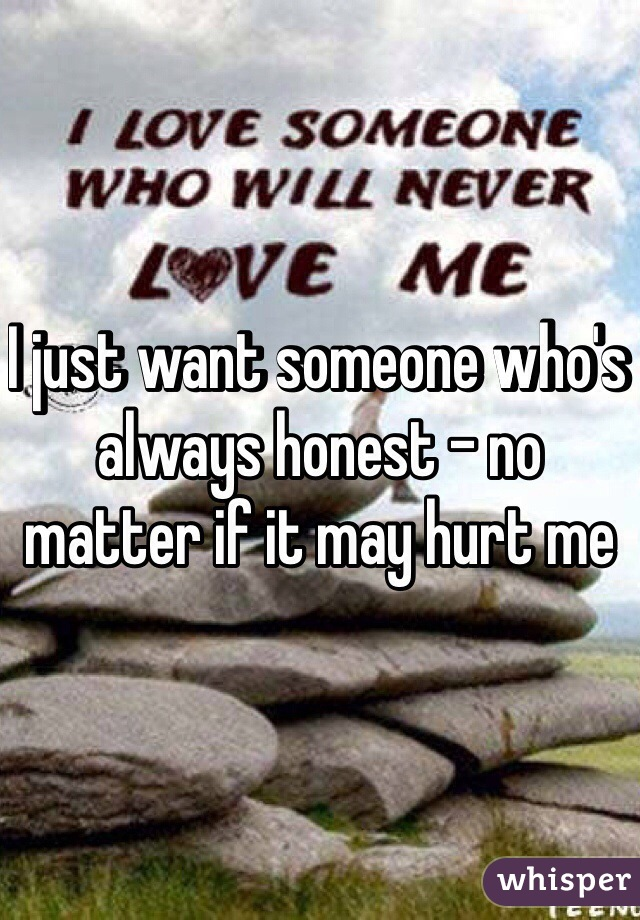 I just want someone who's always honest - no matter if it may hurt me