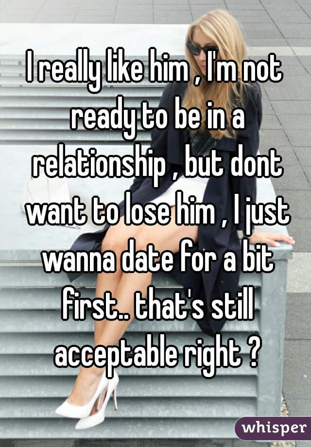I really like him , I'm not ready to be in a relationship , but dont want to lose him , I just wanna date for a bit first.. that's still acceptable right ?