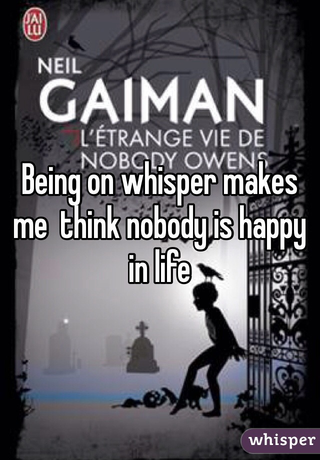 Being on whisper makes me  think nobody is happy in life