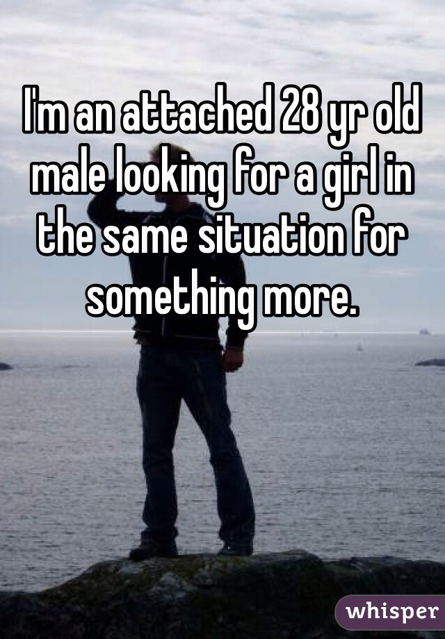 I'm an attached 28 yr old male looking for a girl in the same situation for something more.