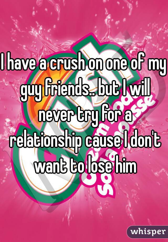 I have a crush on one of my guy friends.. but I will never try for a relationship cause I don't want to lose him