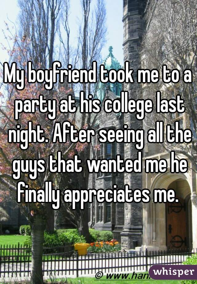 My boyfriend took me to a party at his college last night. After seeing all the guys that wanted me he finally appreciates me.