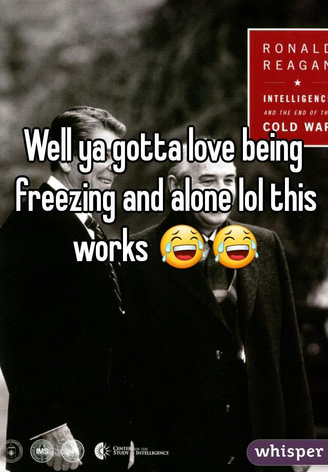 Well ya gotta love being freezing and alone lol this works 😂😂