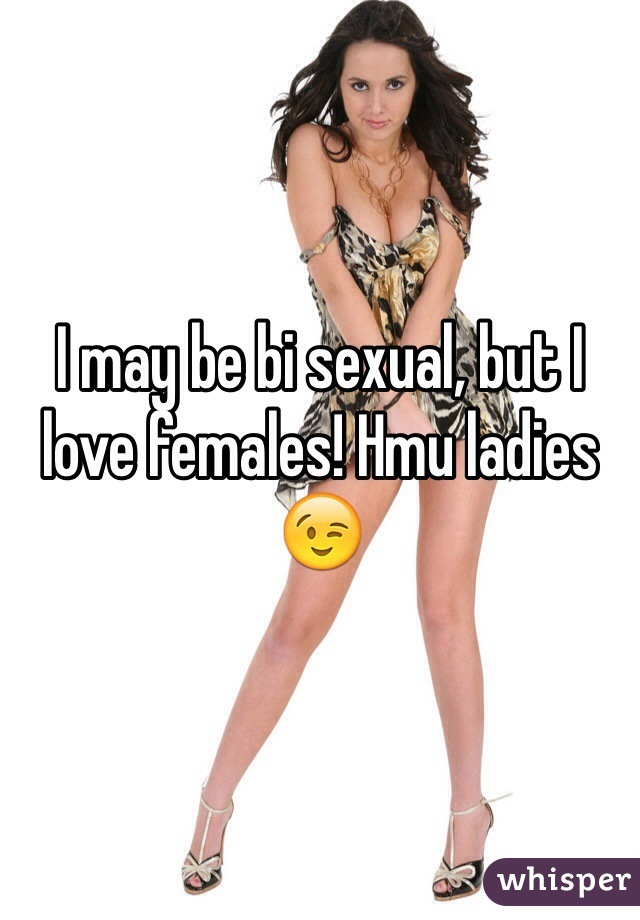I may be bi sexual, but I love females! Hmu ladies 😉