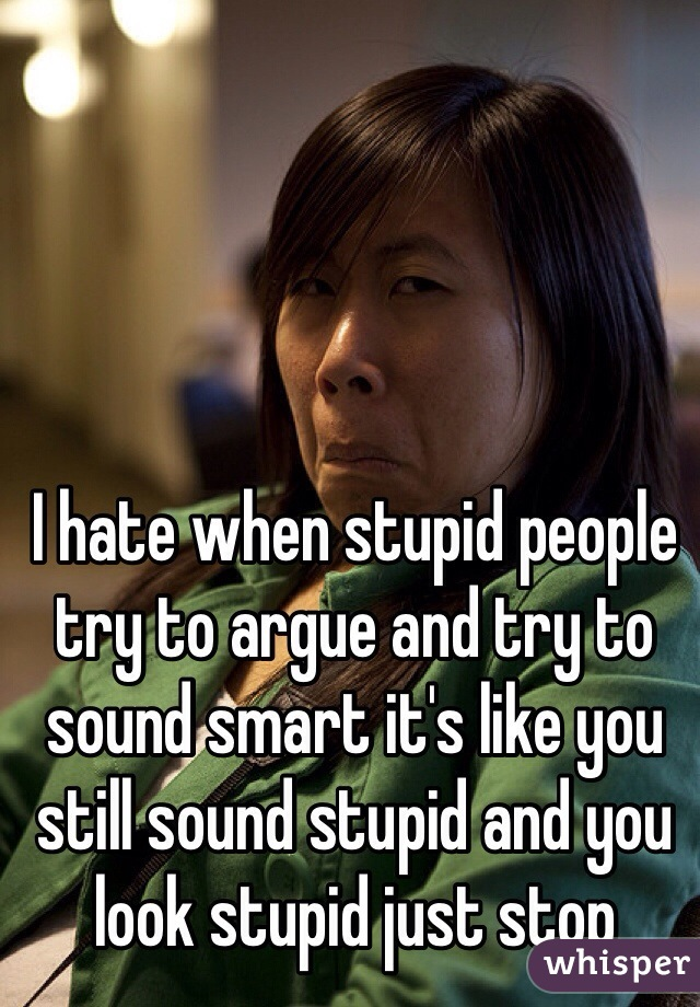 I hate when stupid people try to argue and try to sound smart it's like you still sound stupid and you look stupid just stop