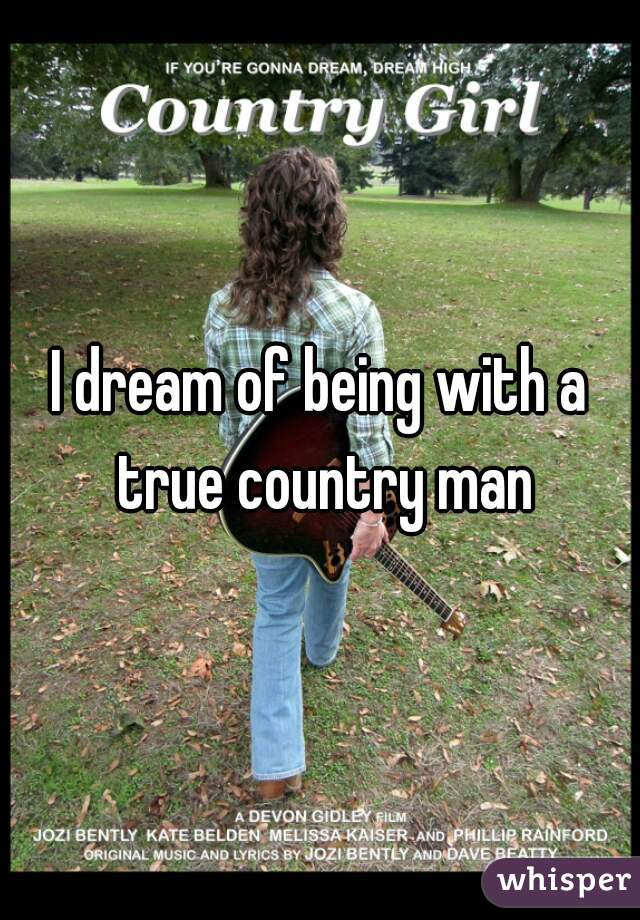 I dream of being with a true country man