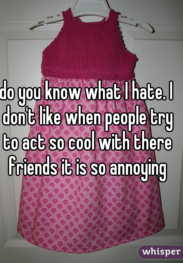 do you know what I hate. I don't like when people try to act so cool with there friends it is so annoying
