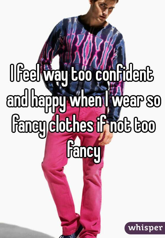 I feel way too confident and happy when I wear so fancy clothes if not too fancy