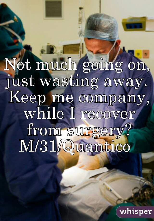 Not much going on, just wasting away.  Keep me company, while I recover from surgery?  M/31/Quantico
