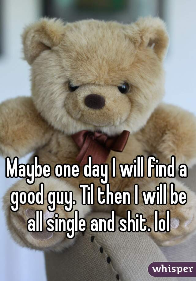 Maybe one day I will find a good guy. Til then I will be all single and shit. lol