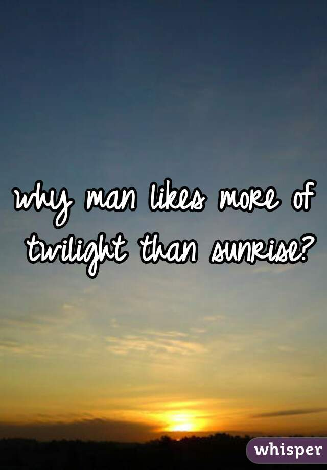 why man likes more of twilight than sunrise?