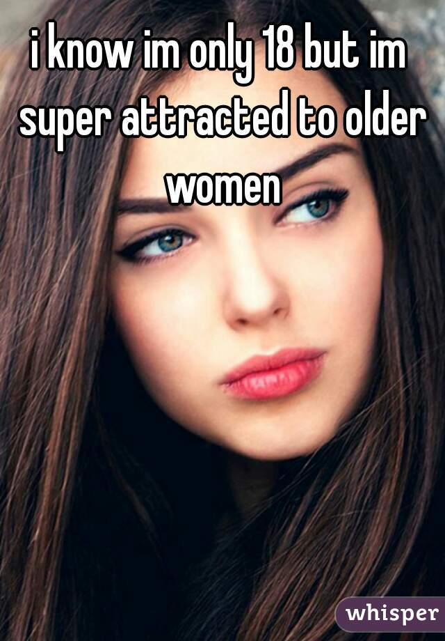 i know im only 18 but im super attracted to older women