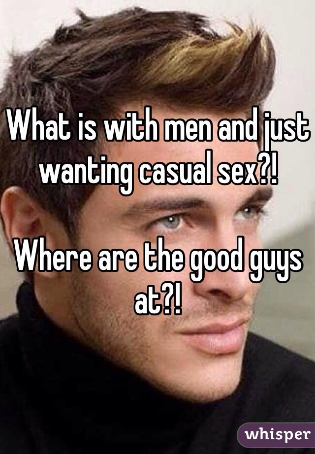 What is with men and just wanting casual sex?!  Where are the good guys at?!