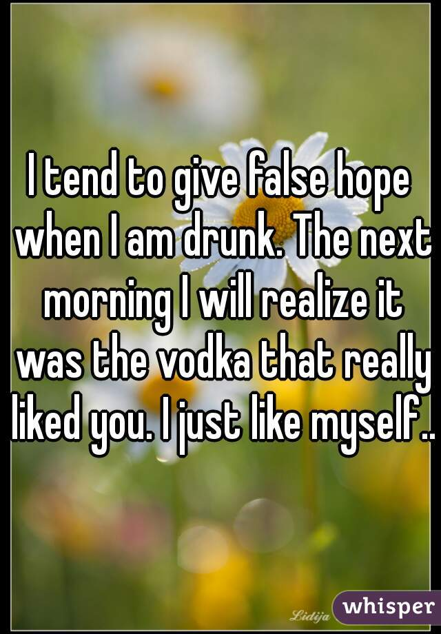 I tend to give false hope when I am drunk. The next morning I will realize it was the vodka that really liked you. I just like myself..