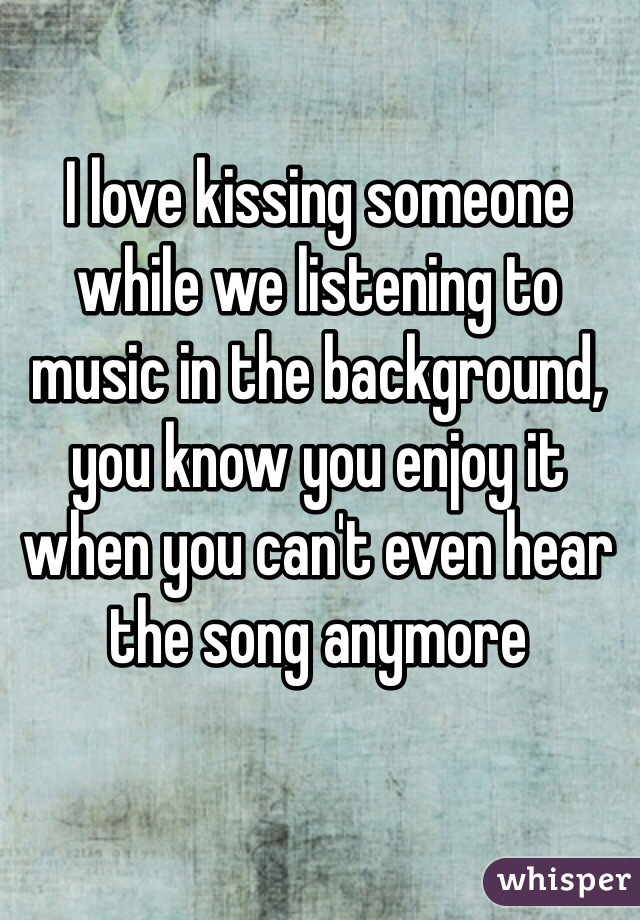 I love kissing someone while we listening to music in the background, you know you enjoy it when you can't even hear the song anymore