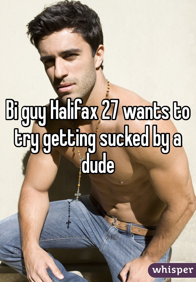 Bi guy Halifax 27 wants to try getting sucked by a dude