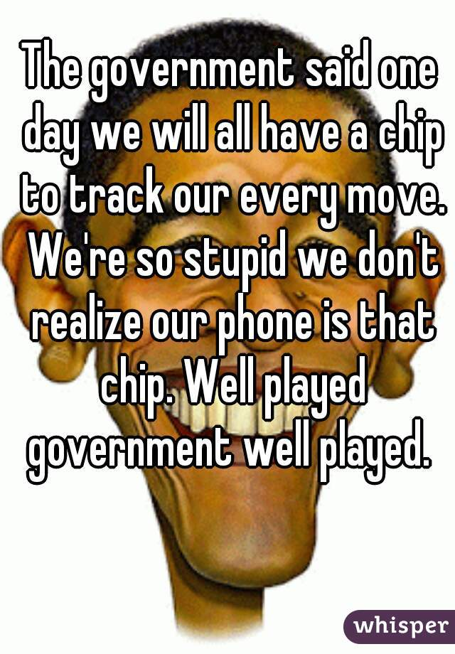 The government said one day we will all have a chip to track our every move. We're so stupid we don't realize our phone is that chip. Well played government well played.