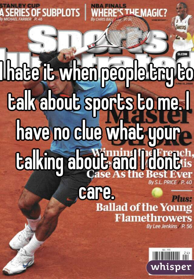I hate it when people try to talk about sports to me. I have no clue what your talking about and I dont care.