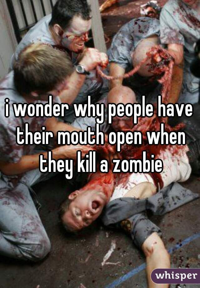 i wonder why people have their mouth open when they kill a zombie