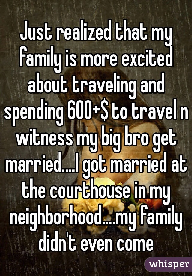 Just realized that my family is more excited about traveling and spending 600+$ to travel n witness my big bro get married....I got married at the courthouse in my neighborhood....my family didn't even come
