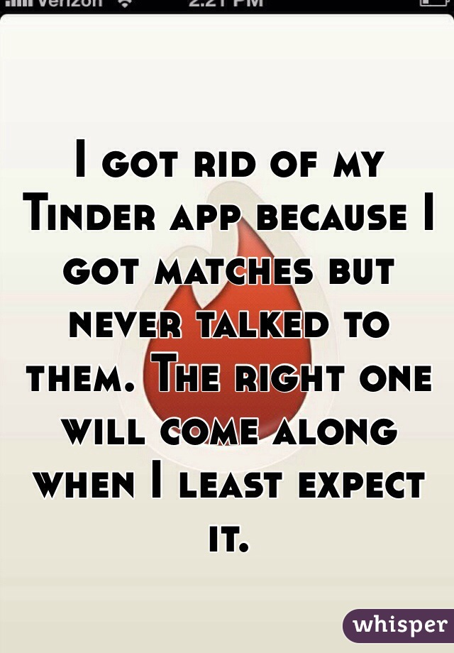 I got rid of my Tinder app because I got matches but never talked to them. The right one will come along when I least expect it.
