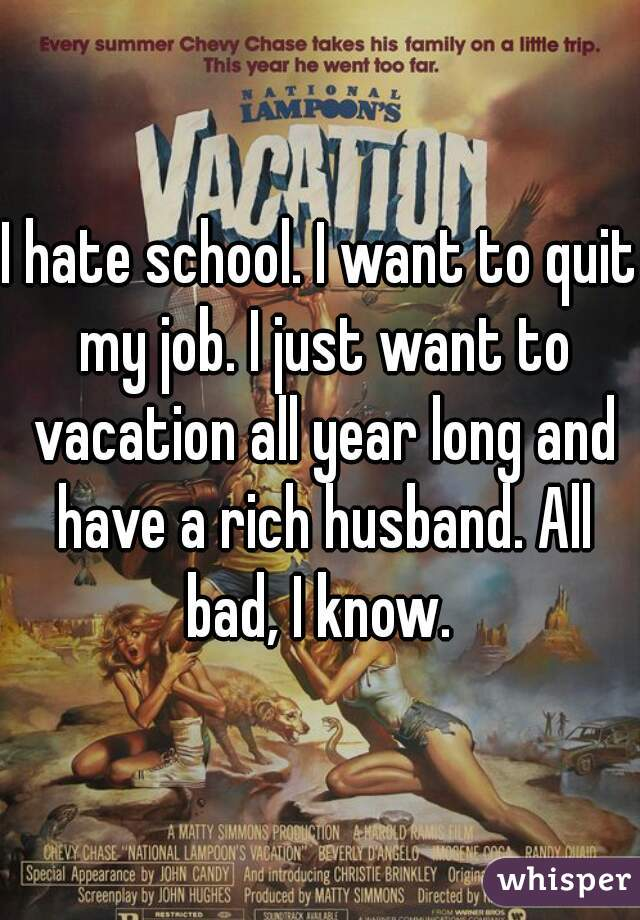 I hate school. I want to quit my job. I just want to vacation all year long and have a rich husband. All bad, I know.