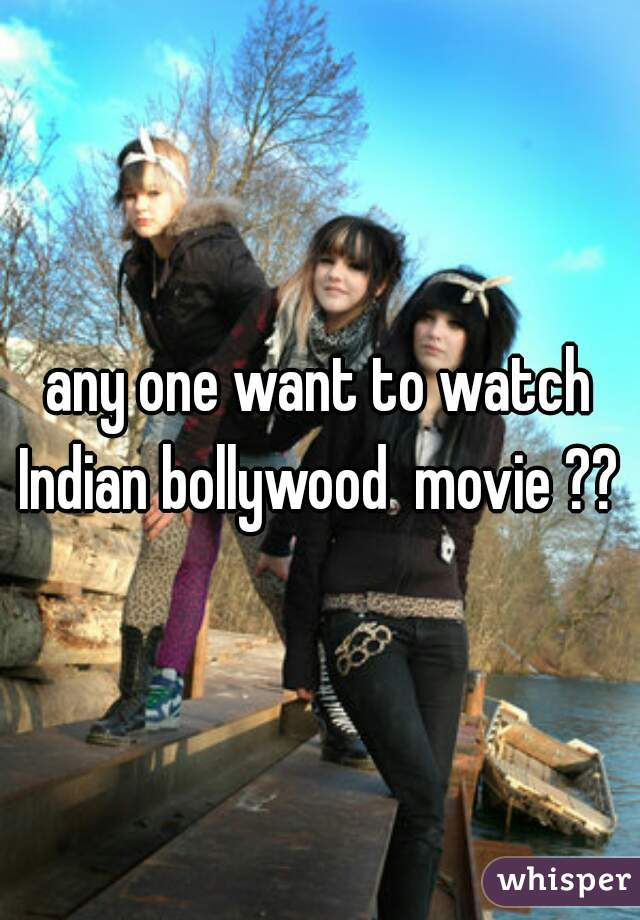 any one want to watch Indian bollywood  movie ??