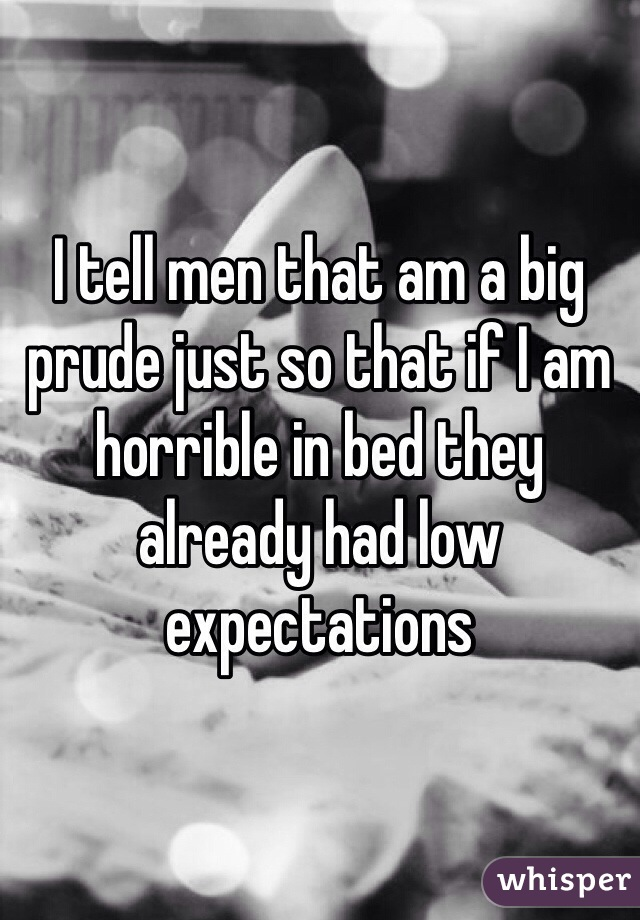 I tell men that am a big prude just so that if I am horrible in bed they already had low expectations