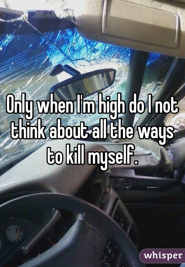Only when I'm high do I not think about all the ways to kill myself.