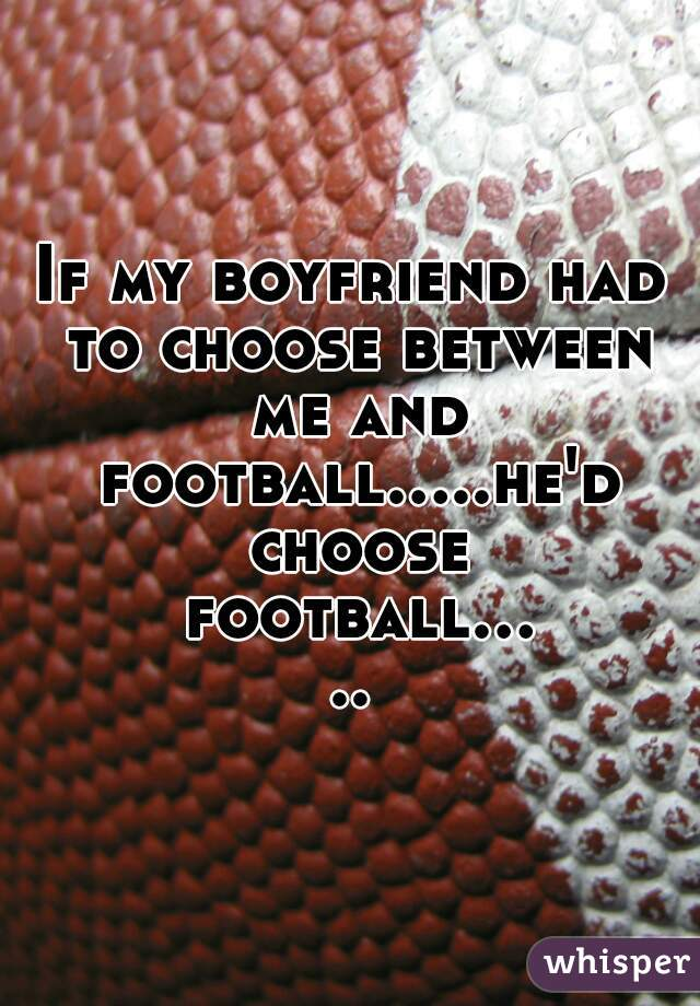 If my boyfriend had to choose between me and football.....he'd choose football.....