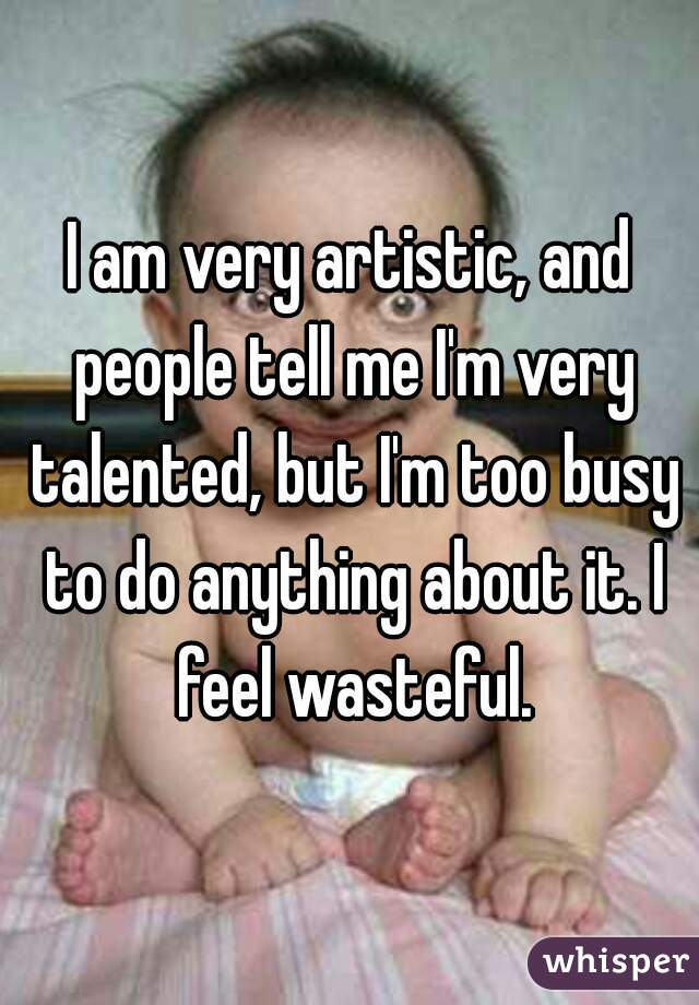I am very artistic, and people tell me I'm very talented, but I'm too busy to do anything about it. I feel wasteful.