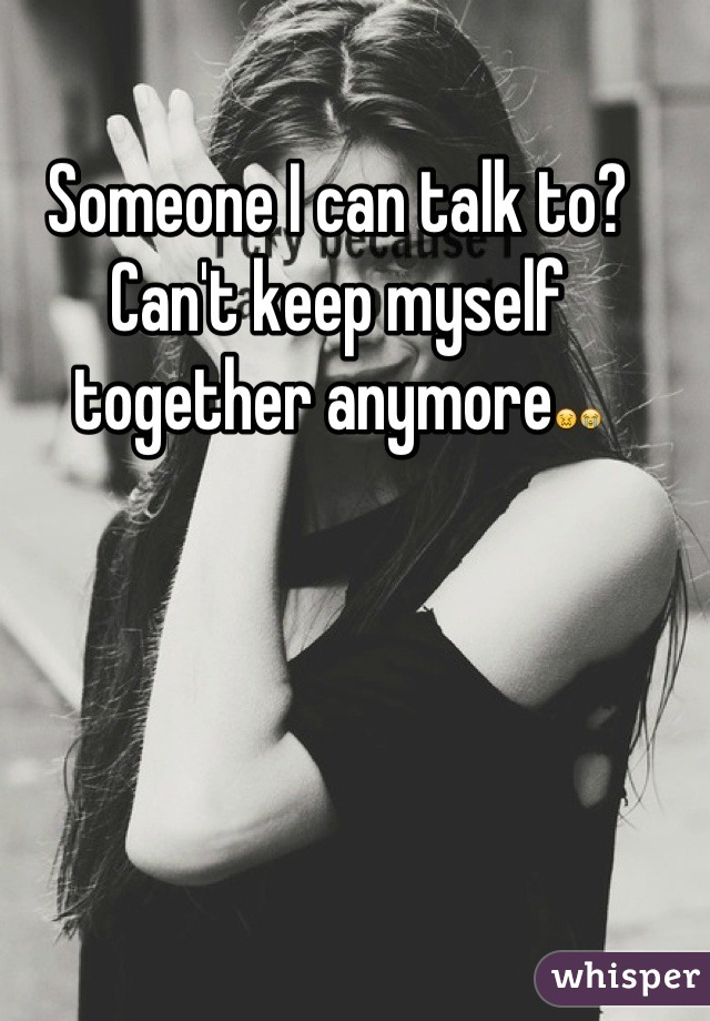 Someone I can talk to? Can't keep myself together anymore😖😭