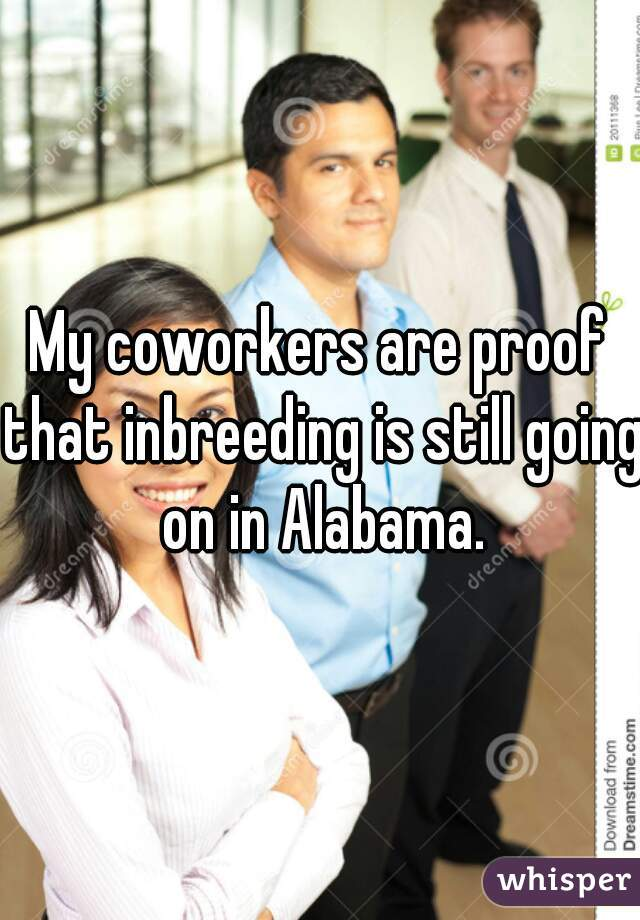 My coworkers are proof that inbreeding is still going on in Alabama.