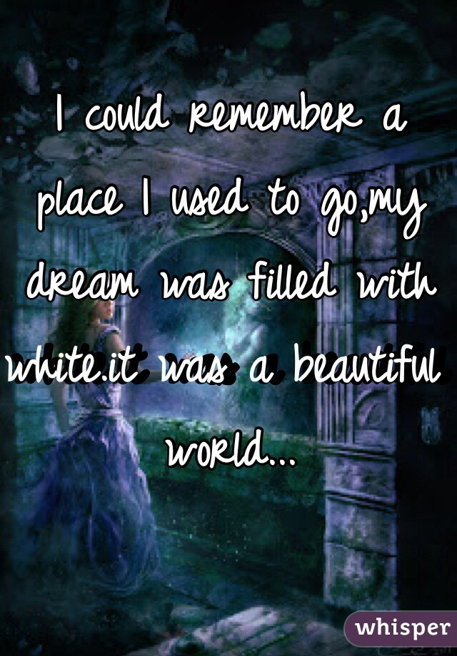 I could remember a place I used to go,my dream was filled with white.it was a beautiful world...