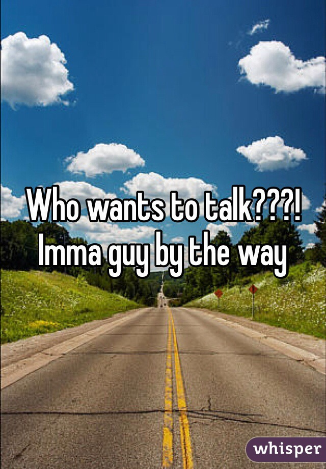 Who wants to talk???! Imma guy by the way