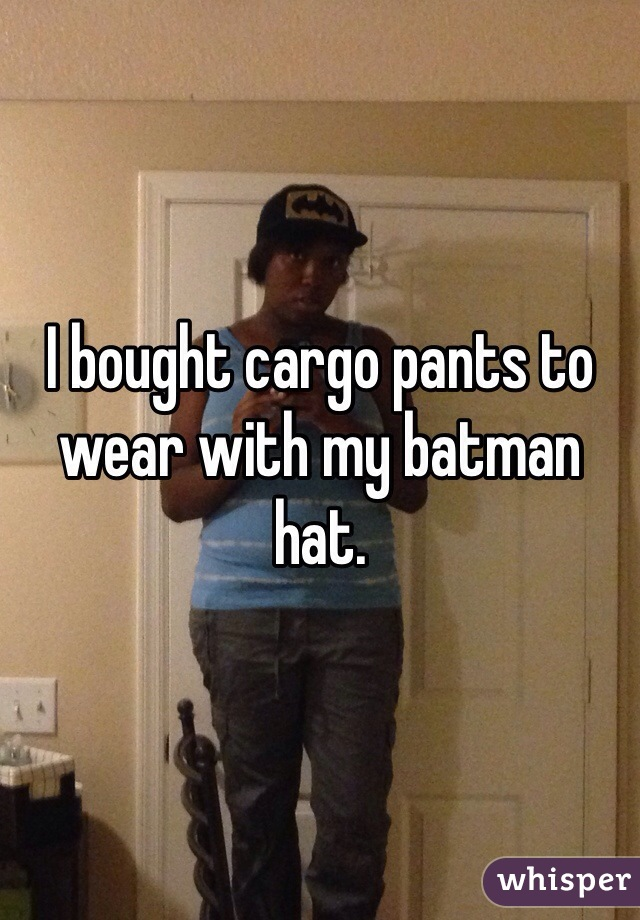I bought cargo pants to wear with my batman hat.