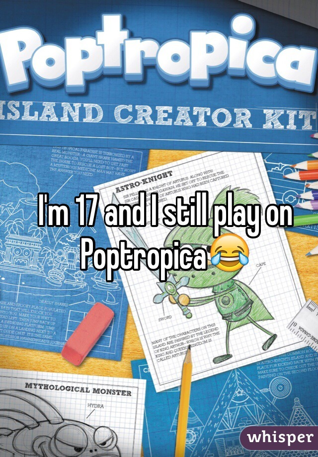 I'm 17 and I still play on Poptropica😂